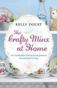 The Crafty Minx at Home: 50+ Handmade & Upcycled Projects for Beautiful Living