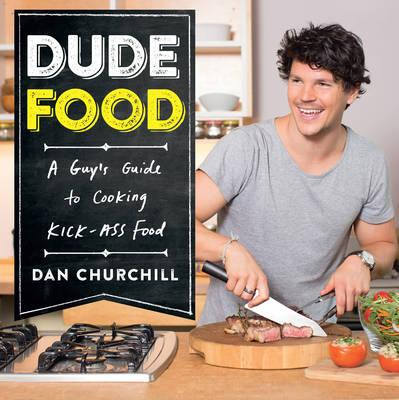 A Guy's Guide to Cooking Kick-Ass Food by Dan Churchill